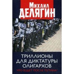 Триллионы для диктатуры олигархов. Что будет после Путина?. Делягин М. Г.