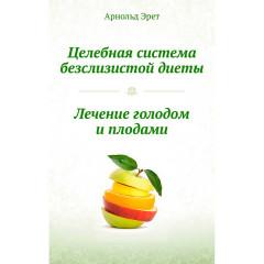 Целебная система безслизистой диеты. Лечение голодом и плодами.