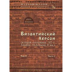 Византийский Херсон (вторая половина VI – первая половина X вв.). Том II. Часть I Сорочан С. Б.