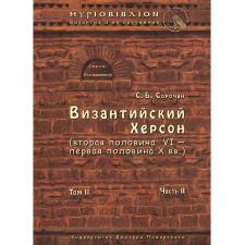 Византийский Херсон (вторая половина VI – первая половина X вв.). Том II. Часть II Сорочан С. Б.