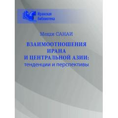 Взаимоотношения Ирана и Центральной Азии: тенденции и перспективы. Санаи М.
