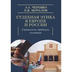 Судебная этика в Европе и России: становление, традиции, инновации. Черевко А.А., Мочалов Е.В.