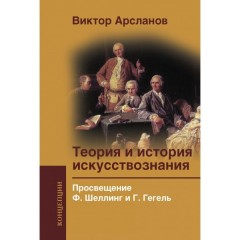 Теория и история искусствознания. Просвещение. Ф. Шеллинг и Г. Гегель. Арсланов В.Г.