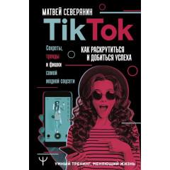 Tik Tok. Секреты, тренды и фишки самой модной соцсети. Как раскрутиться и добиться успеха. Северянин Матвей